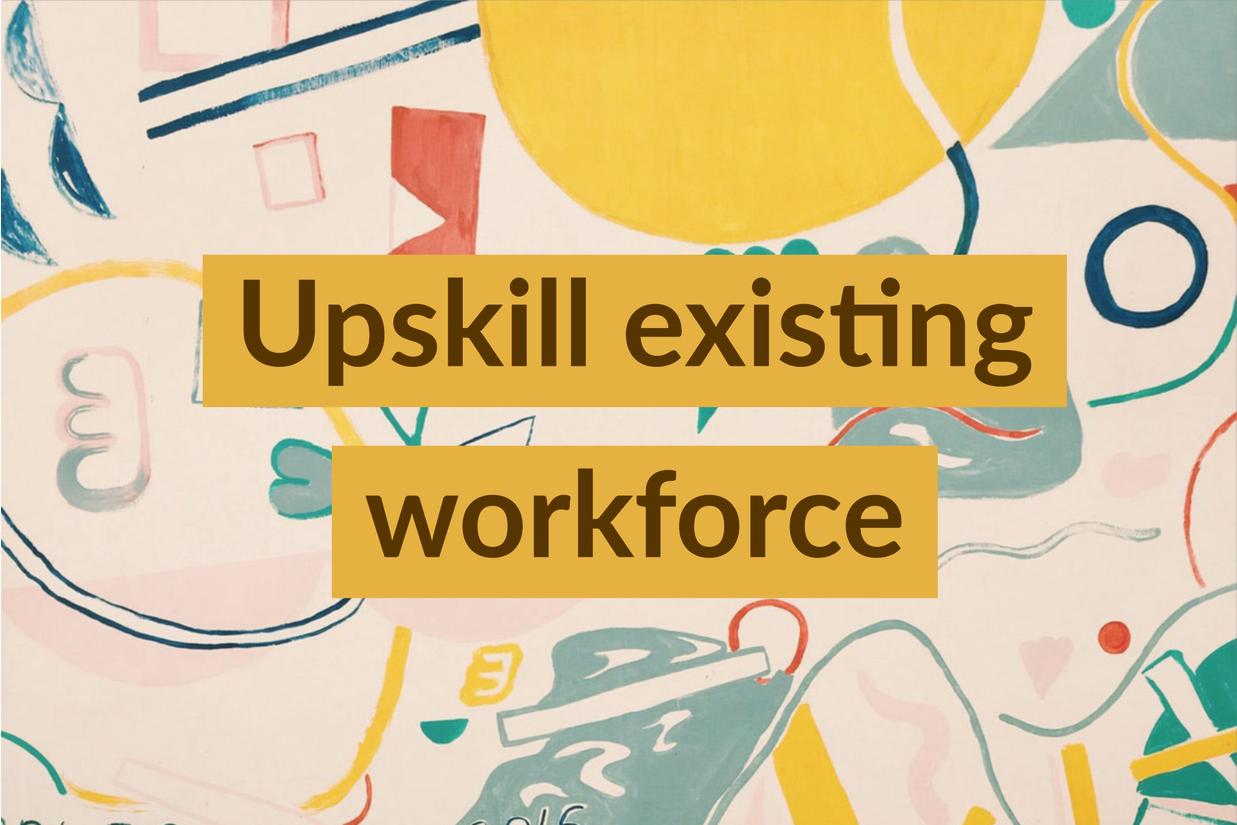Upskill existing workforce